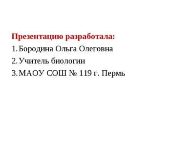 Презентацию разработала: Бородина Ольга Олеговна Учитель биологии МАОУ СОШ № ...
