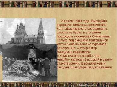 * * … 20 июля 1980 года. Высоцкого хоронила, казалось, вся Москва, хотя офици...
