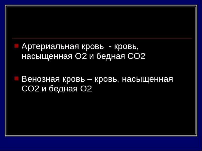 Артериальная кровь - кровь, насыщенная О2 и бедная СО2 Венозная кровь – кровь...