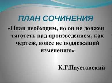 ПЛАН СОЧИНЕНИЯ «План необходим, но он не должен тяготеть над произведением, к...