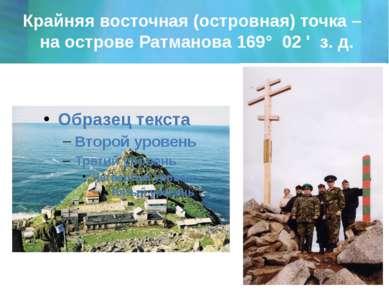 Крайняя восточная (островная) точка – на острове Ратманова 169° 02 ' з. д.