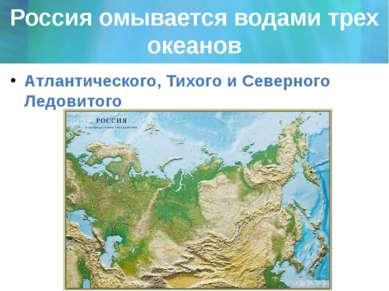 Россия омывается водами трех океанов Атлантического, Тихого и Северного Ледов...