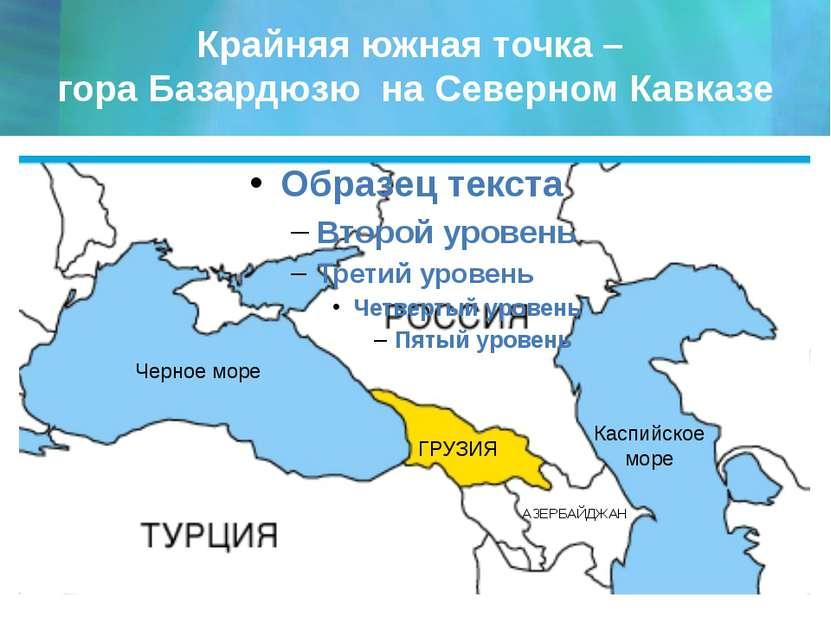 Крайняя южная точка – гора Базардюзю на Северном Кавказе Черное море Каспийск...