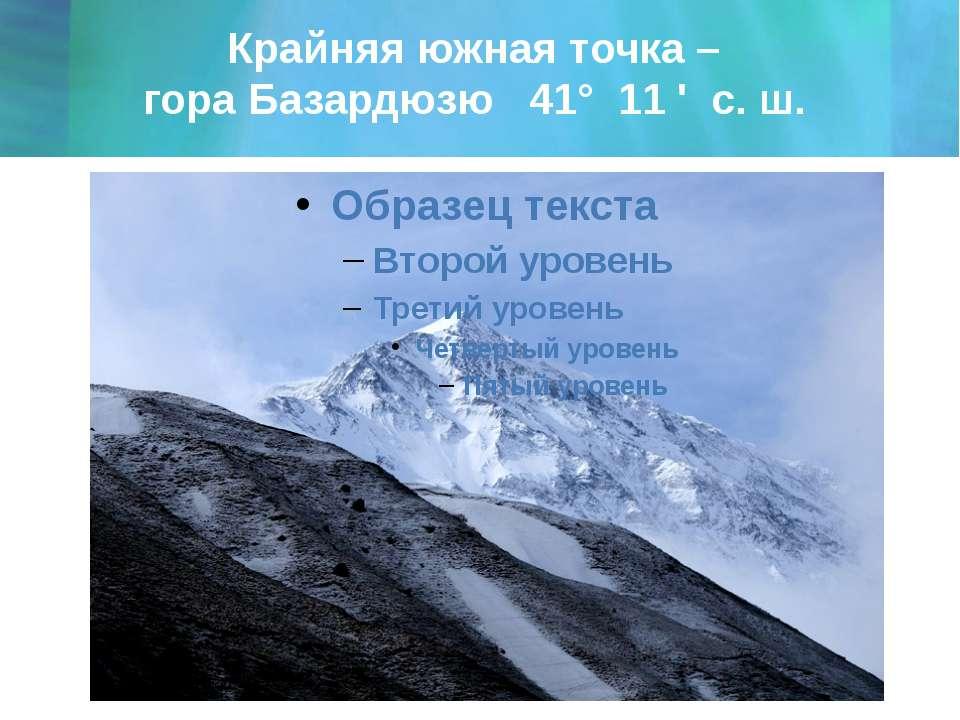 Крайняя южная точка – гора Базардюзю 41° 11 ' с. ш.