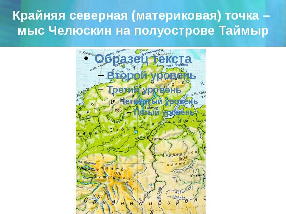Крайняя северная (материковая) точка – мыс Челюскин на полуострове Таймыр