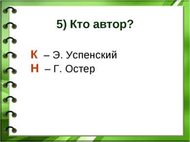 5) Кто автор? К – Э. Успенский Н – Г. Остер