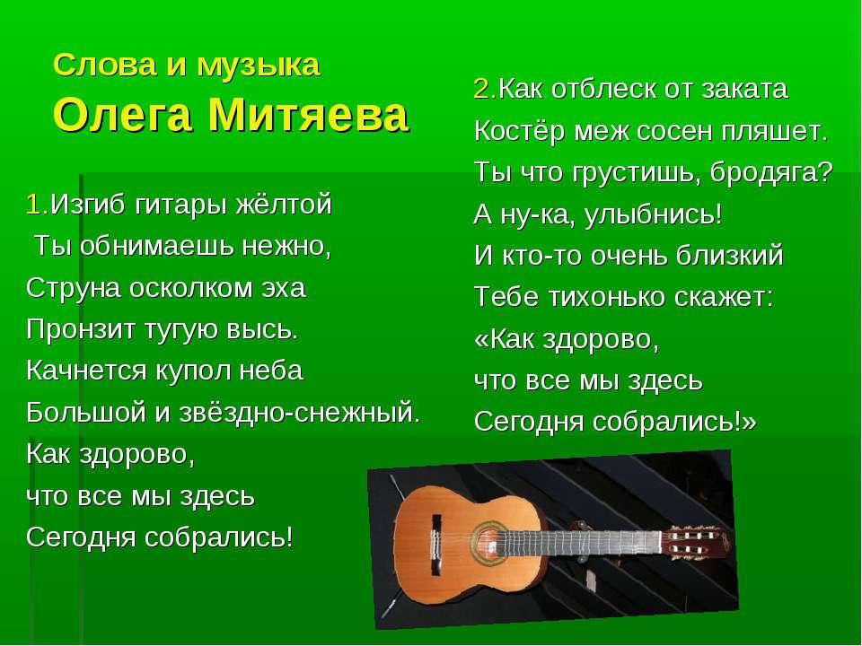 Слова и музыка Олега Митяева 1.Изгиб гитары жёлтой Ты обнимаешь нежно, Струна...