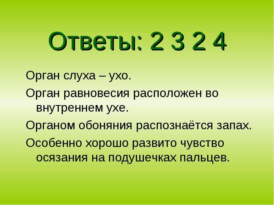 Ответы: 2 3 2 4 Орган слуха – ухо. Орган равновесия расположен во внутреннем ...