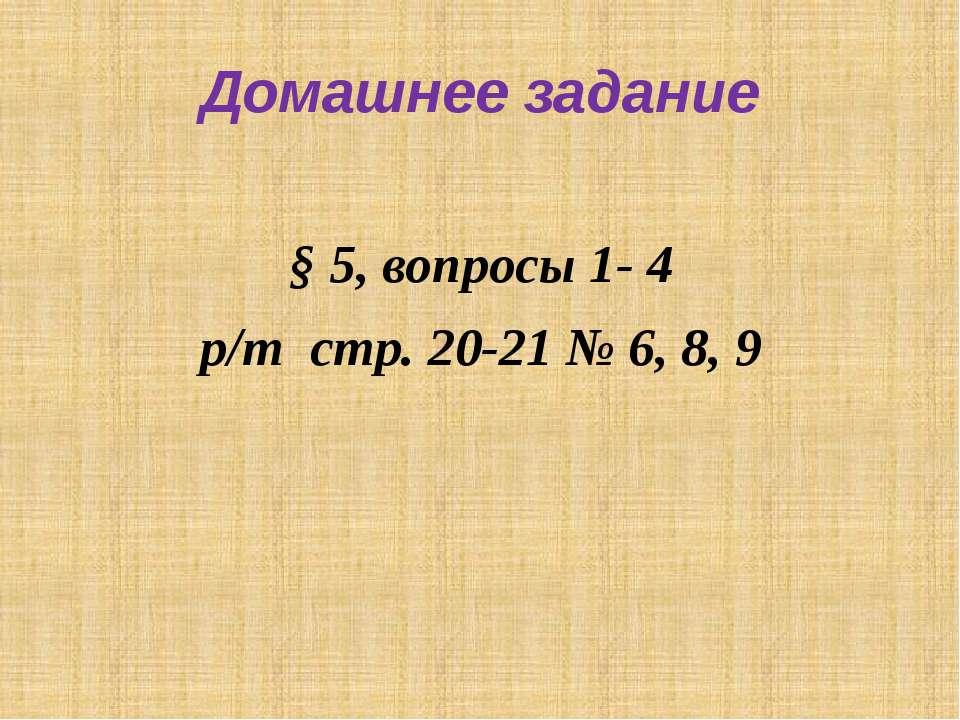 Домашнее задание § 5, вопросы 1- 4 р/т стр. 20-21 № 6, 8, 9