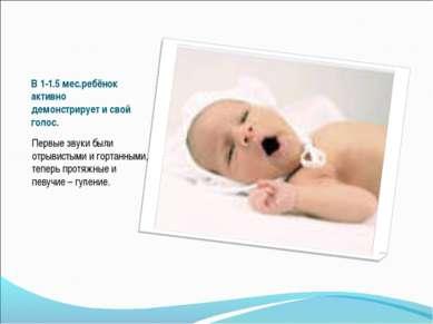 В 1-1.5 мес.ребёнок активно демонстрирует и свой голос. Первые звуки были отр...