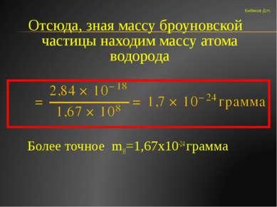 Отсюда, зная массу броуновской частицы находим массу атома водорода Более точ...