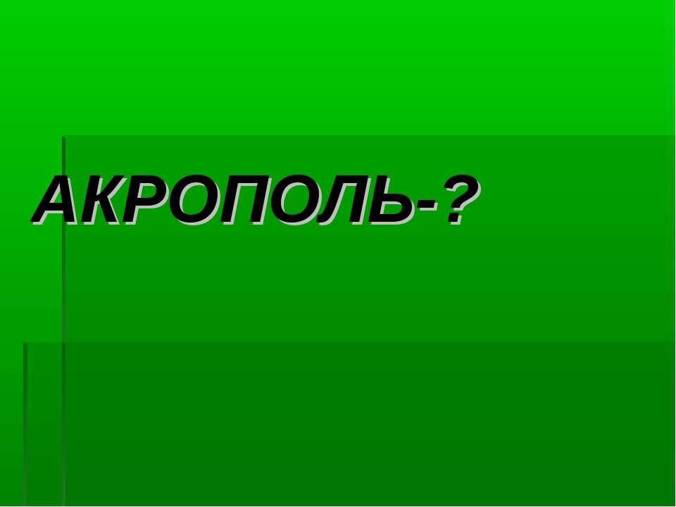АКРОПОЛЬ-?