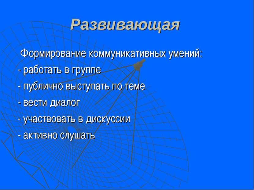 Развивающая Формирование коммуникативных умений: - работать в группе - публич...