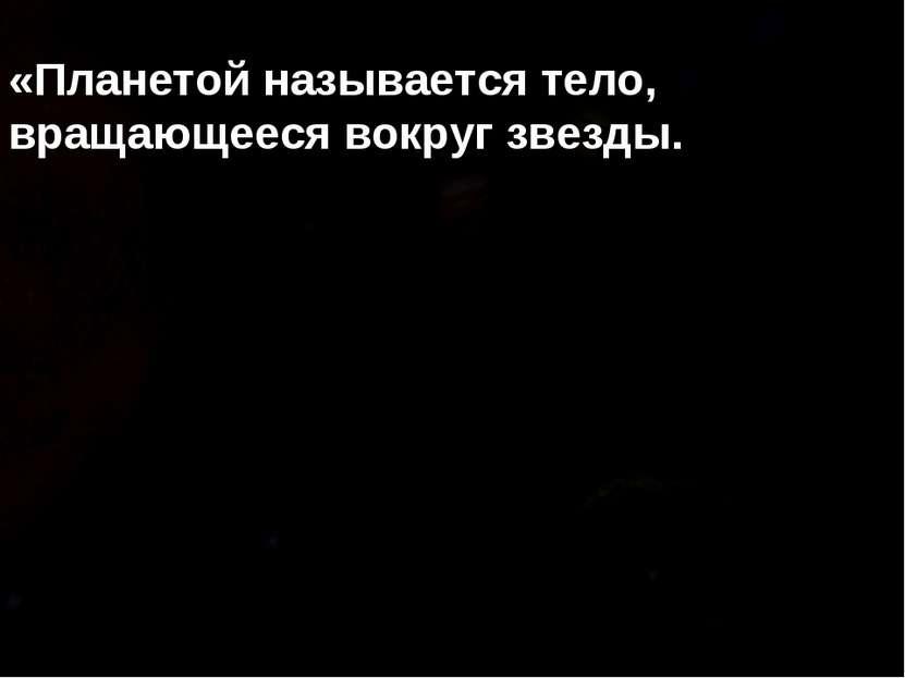 «Планетой называется тело, вращающееся вокруг звезды.