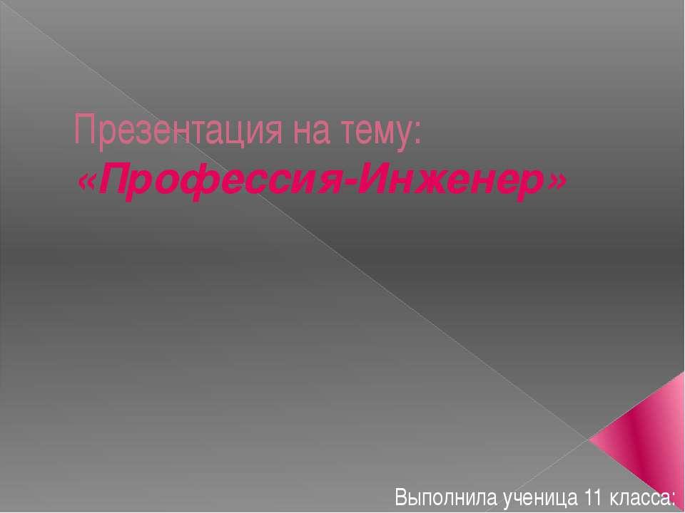 Презентация на тему: «Профессия-Инженер» Выполнила ученица 11 класса: