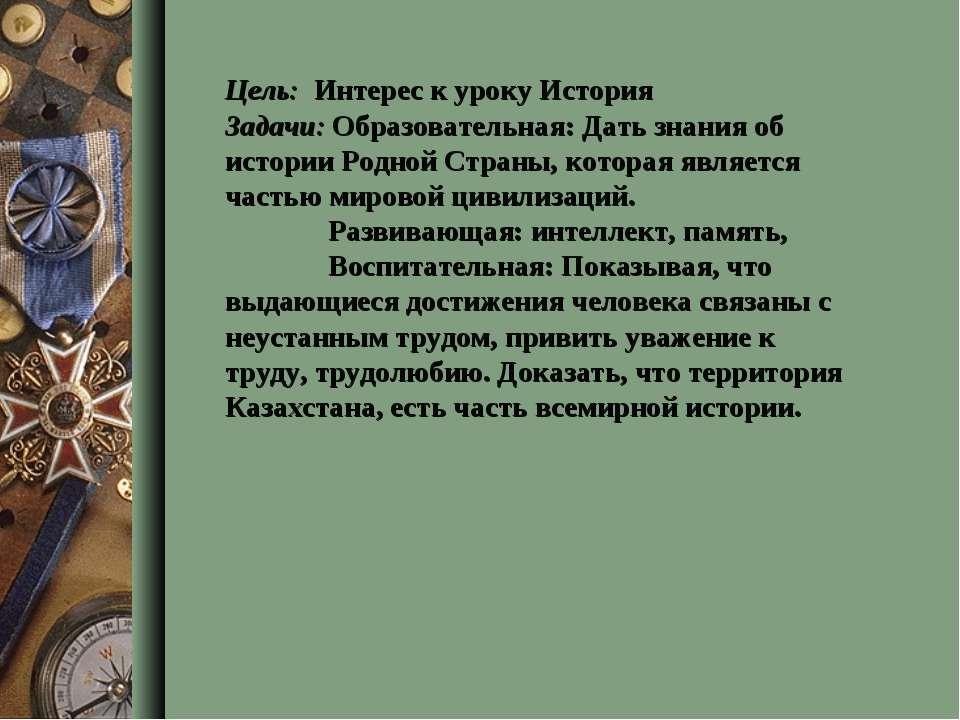 Цель: Интерес к уроку История Задачи: Образовательная: Дать знания об истории...