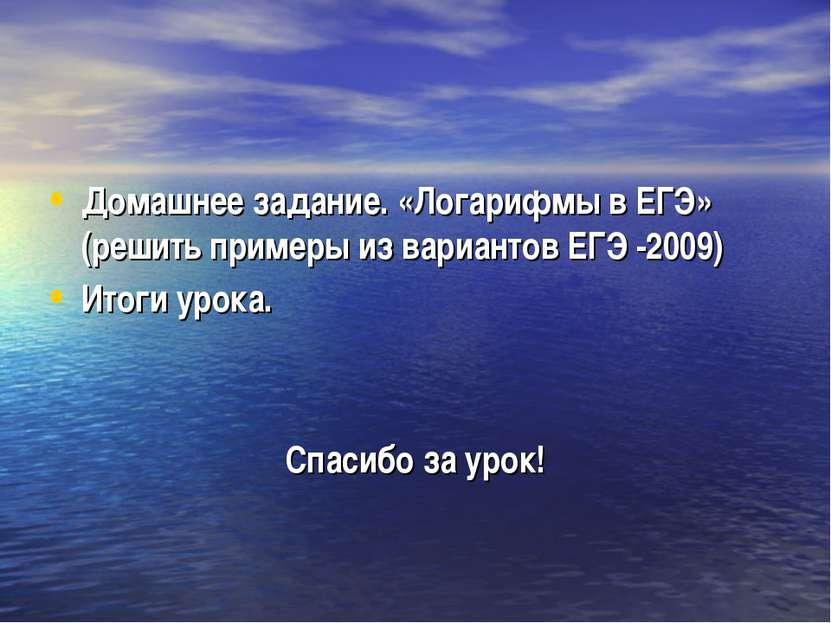 Домашнее задание. «Логарифмы в ЕГЭ» (решить примеры из вариантов ЕГЭ -2009) И...