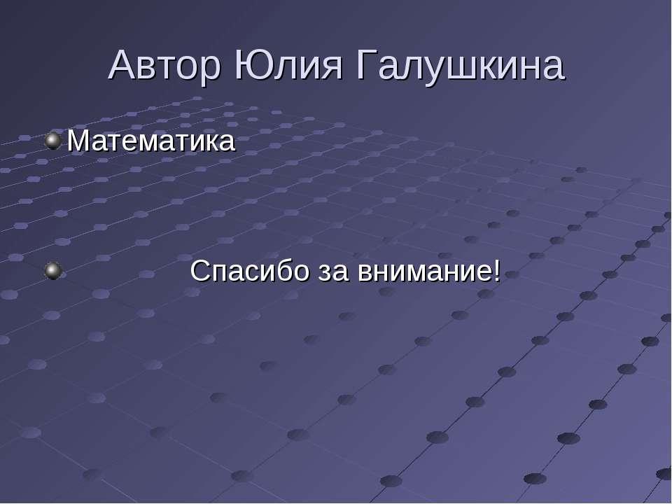 Автор Юлия Галушкина Математика Спасибо за внимание!