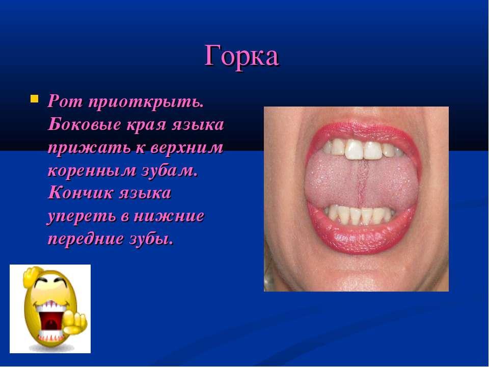 Горка Рот приоткрыть. Боковые края языка прижать к верхним коренным зубам. Ко...