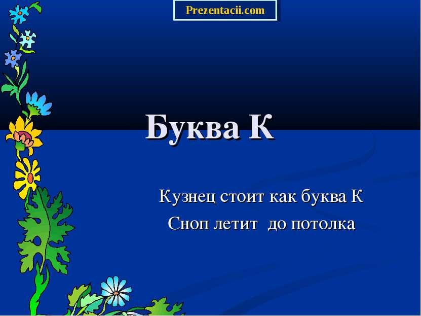 Буква К Кузнец стоит как буква К Сноп летит до потолка Prezentacii.com