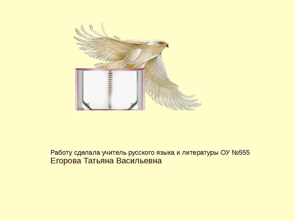 Работу сделала учитель русского языка и литературы ОУ №555 Егорова Татьяна Ва...