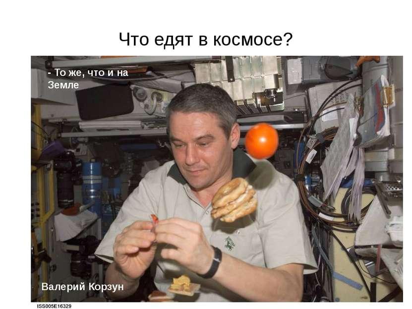 Что едят в космосе? - То же, что и на Земле Валерий Корзун Благодаря близости...