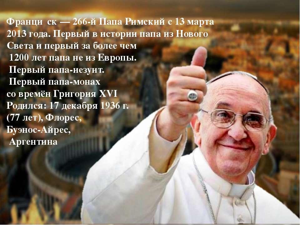 Франци ск — 266-й Папа Римский с 13 марта 2013 года. Первый в истории папа из...