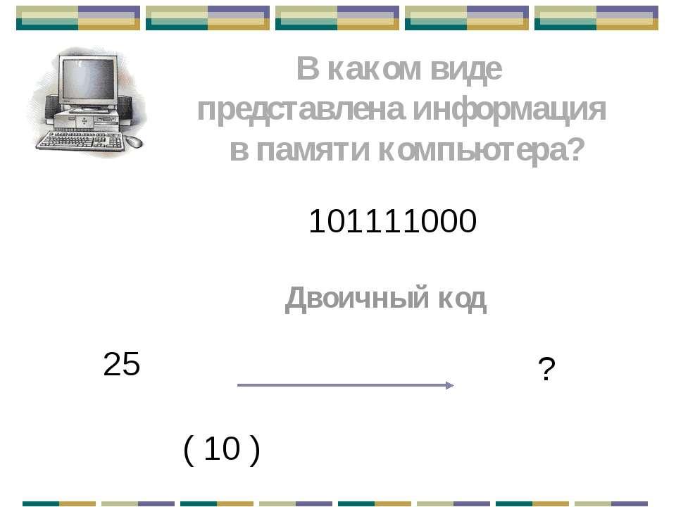 В каком виде представлена информация в памяти компьютера? 101111000 Двоичный ...