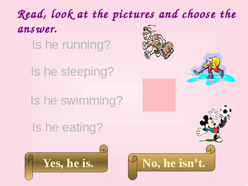 Read, look at the pictures and choose the answer. Is he running? Is he swimmi...
