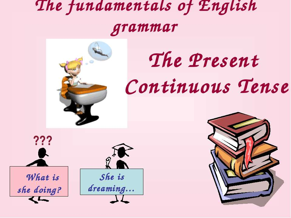 The fundamentals of English grammar The Present Continuous Tense ??? What is ...