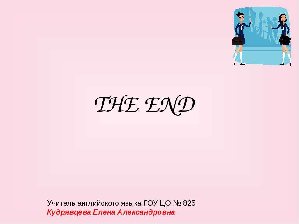 THE END Учитель английского языка ГОУ ЦО № 825 Кудрявцева Елена Александровна