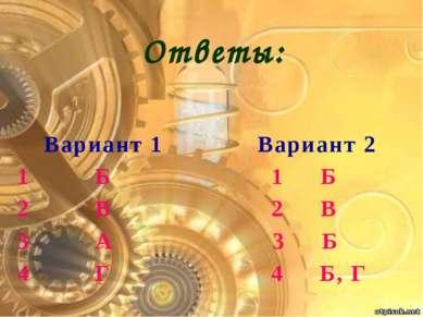 Вариант 1 Вариант 2 1 Б 1 Б 2 В 2 В 3 А 3 Б 4 Г 4 Б, Г Ответы: