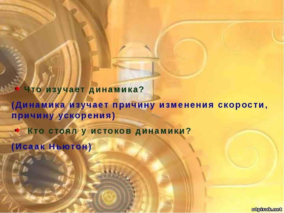 Что изучает динамика? (Динамика изучает причину изменения скорости, причину у...