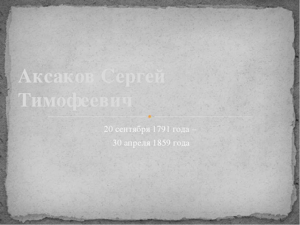 20 сентября 1791 года – 30 апреля 1859 года Аксаков Сергей Тимофеевич