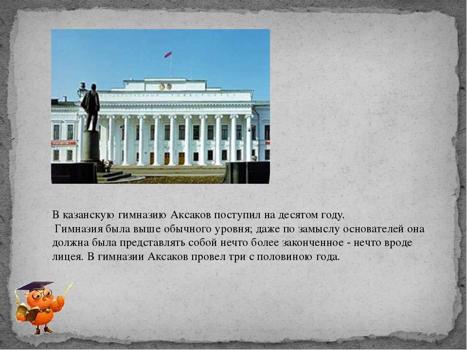 В казанскую гимназию Аксаков поступил на десятом году. Гимназия была выше обы...