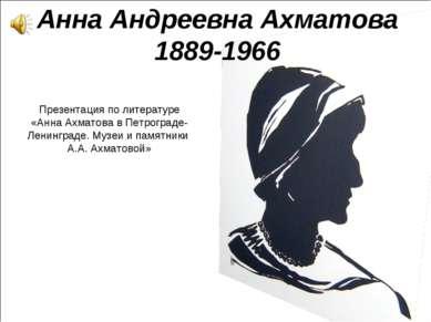 Анна Андреевна Ахматова 1889-1966 Презентация по литературе «Анна Ахматова в ...