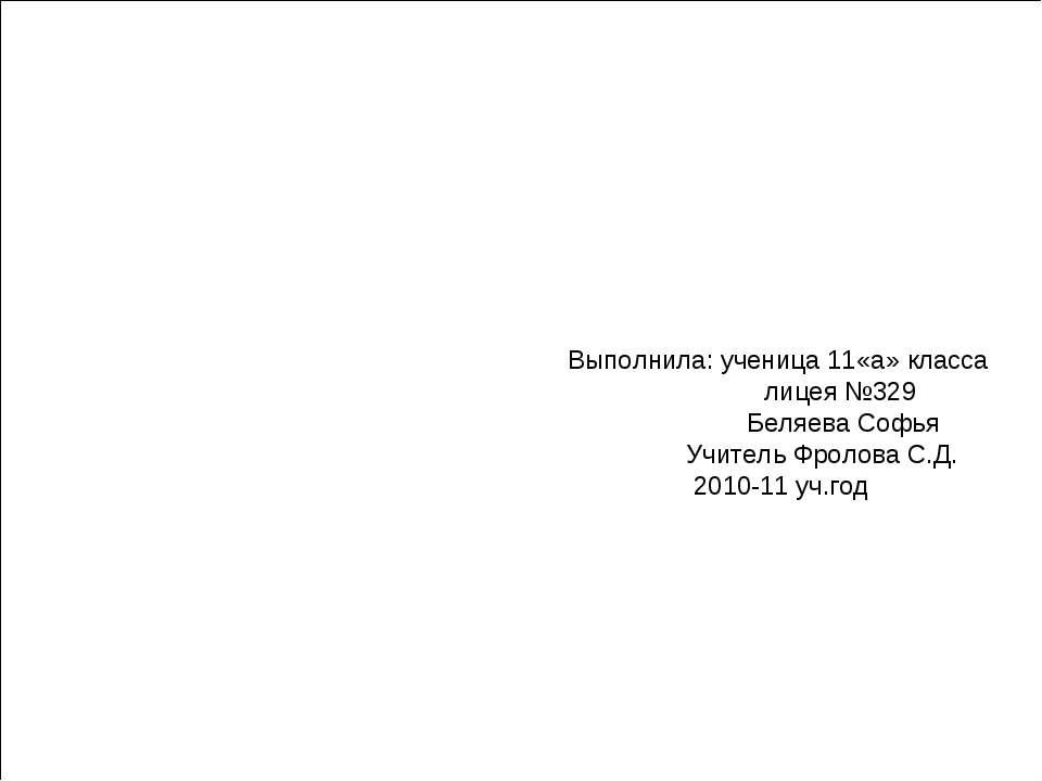 Выполнила: ученица 11«а» класса лицея №329 Беляева Софья Учитель Фролова С.Д....