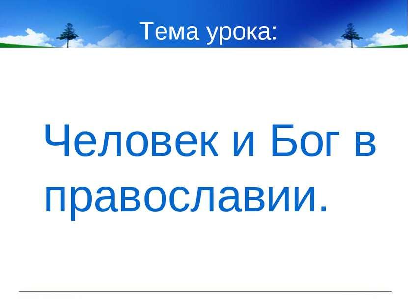 Тема урока: Человек и Бог в православии.