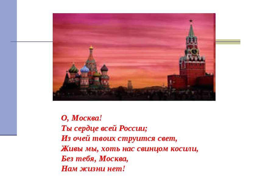 О, Москва! Ты сердце всей России; Из очей твоих струится свет, Живы мы, хоть ...