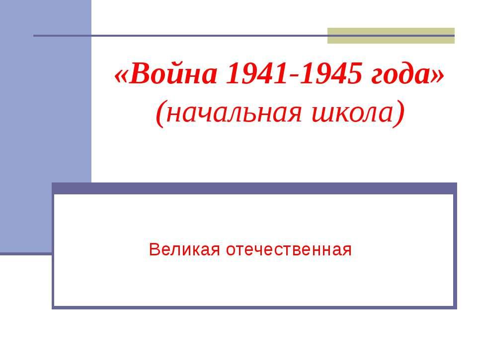 «Война 1941-1945 года» (начальная школа) Великая отечественная