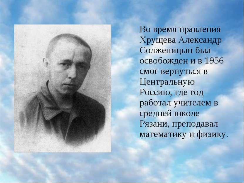 Во время правления Хрущева Александр Солженицын был освобожден и в 1956 смог ...