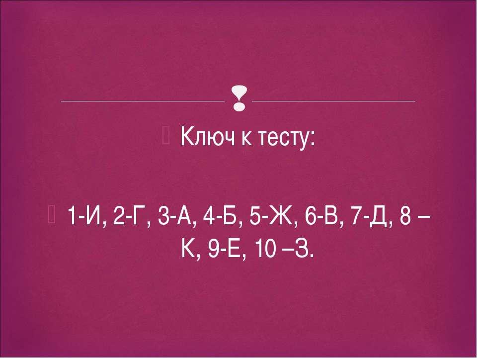Ключ к тесту: 1-И, 2-Г, 3-А, 4-Б, 5-Ж, 6-В, 7-Д, 8 –К, 9-Е, 10 –З.
