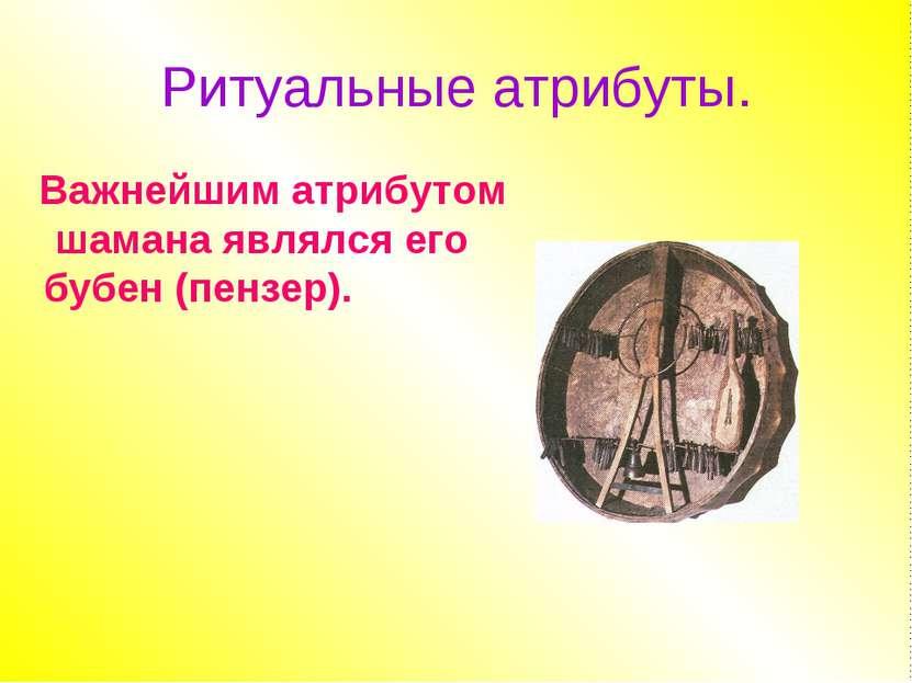 Ритуальные атрибуты. Важнейшим атрибутом шамана являлся его бубен (пензер).