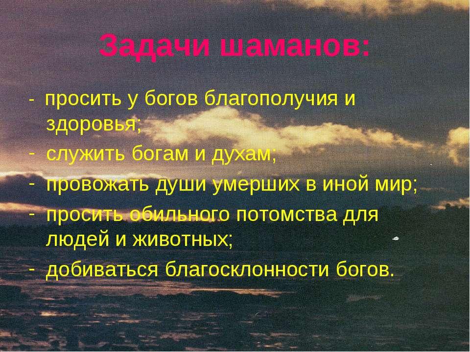Задачи шаманов: - просить у богов благополучия и здоровья; служить богам и ду...