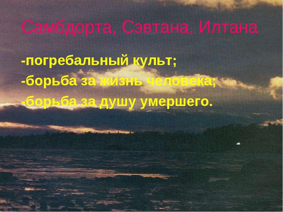 Самбдорта, Сэвтана, Илтана -погребальный культ; -борьба за жизнь человека; -б...