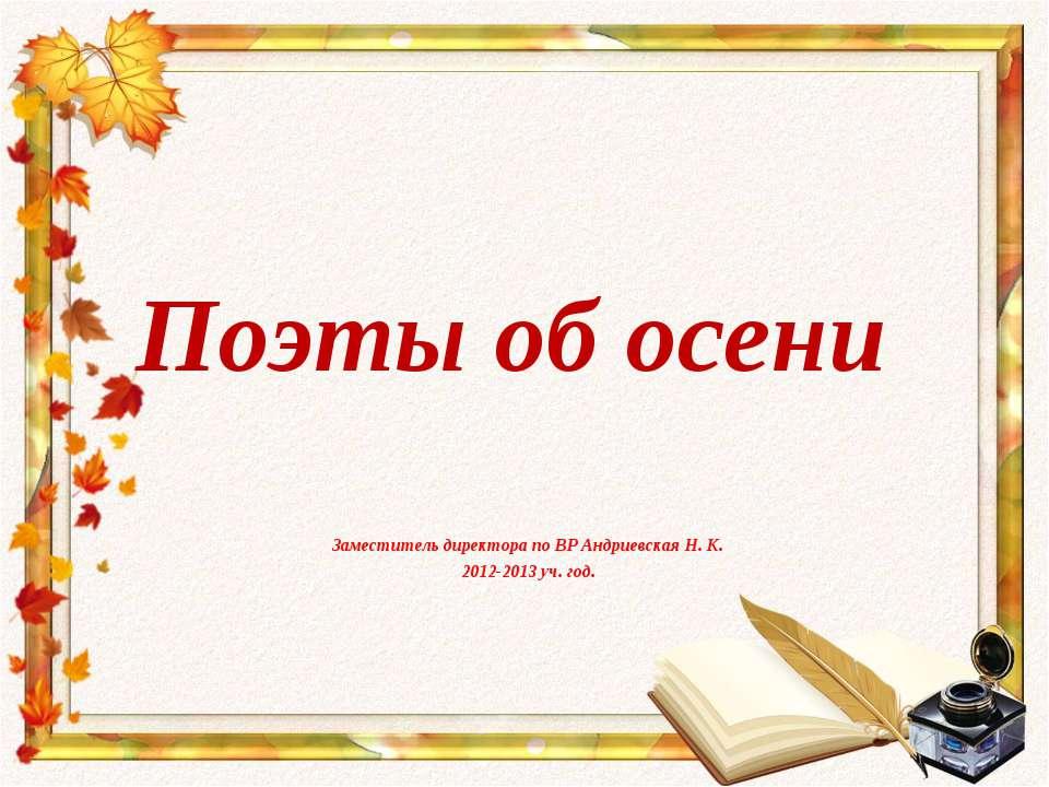 Поэты об осени Заместитель директора по ВР Андриевская Н. К. 2012-2013 уч. год.