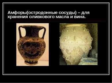 Амфоры(остродонные сосуды) – для хранения оливкового масла и вина. Карасева А...