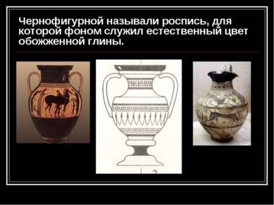 Чернофигурной называли роспись, для которой фоном служил естественный цвет об...
