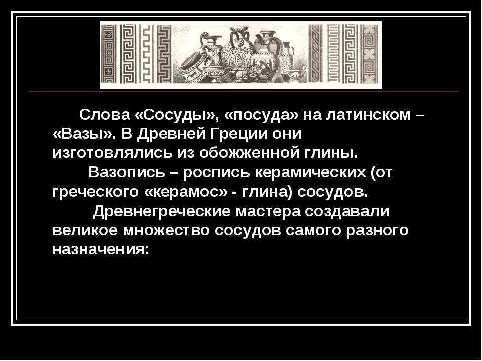 Слова «Сосуды», «посуда» на латинском – «Вазы». В Древней Греции они изготовл...