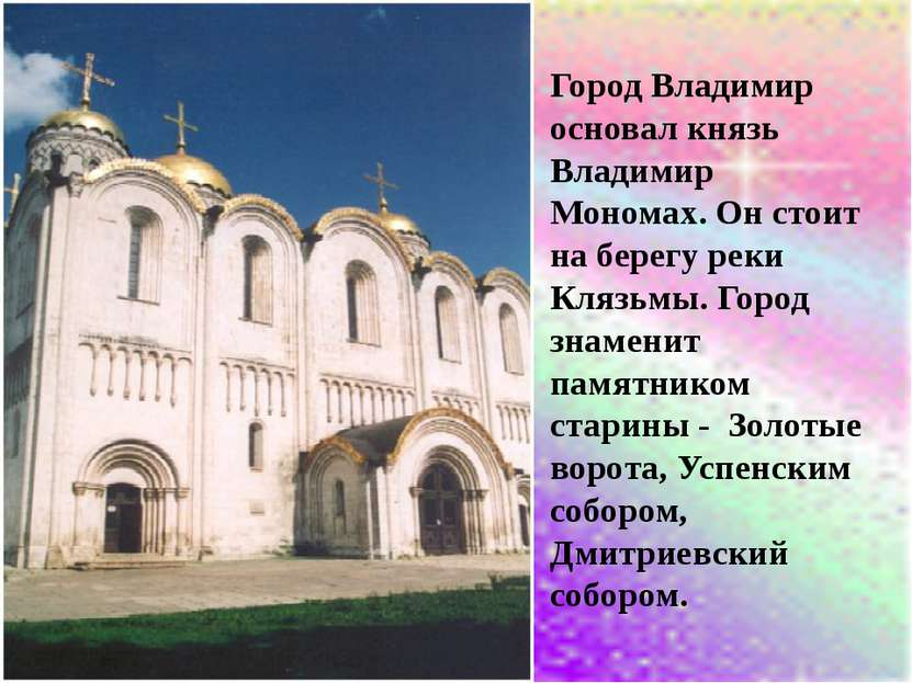 Город Владимир основал князь Владимир Мономах. Он стоит на берегу реки Клязьм...